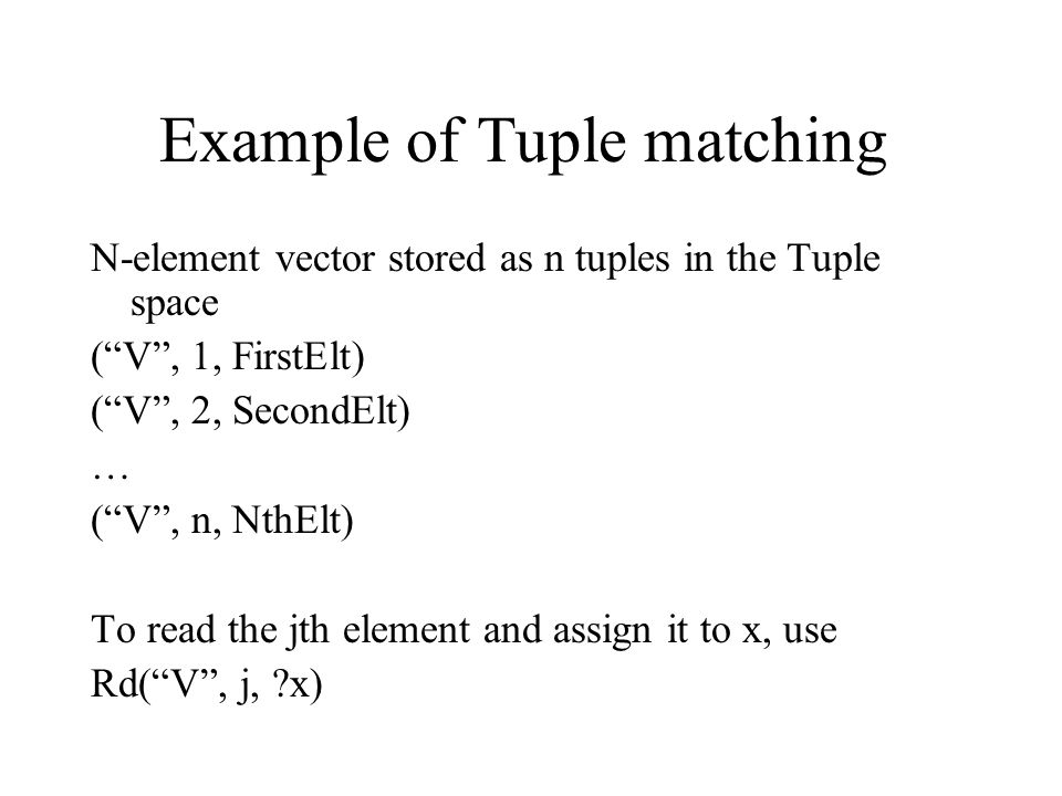 Example of Tuple matching N-element vector stored as n tuples in the Tuple space ( V , 1, FirstElt) ( V , 2, SecondElt) … ( V , n, NthElt) To read the jth element and assign it to x, use Rd( V , j, ?x)