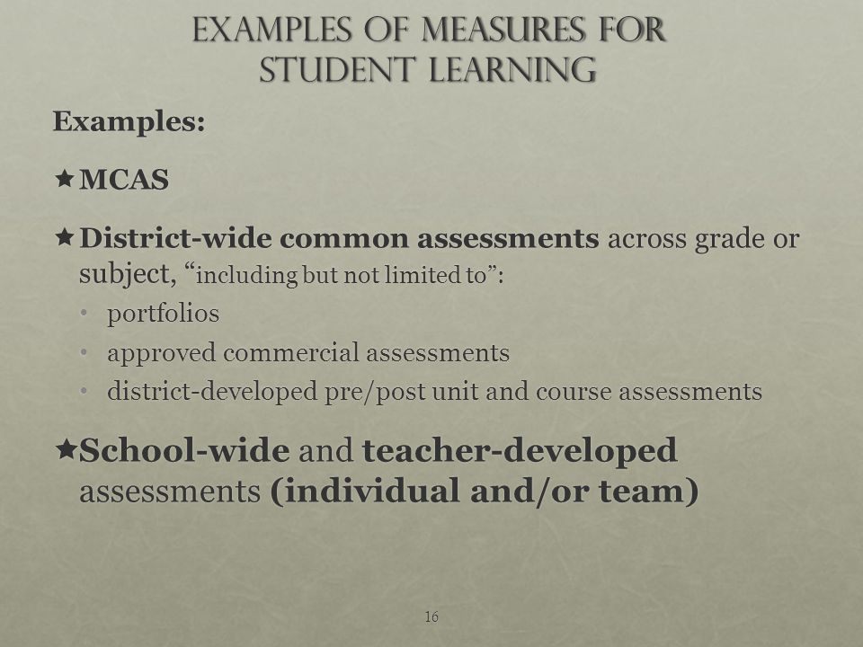 16 Examples of Measures for student learning Examples:  MCAS  District-wide common assessments across grade or subject, including but not limited to : portfolios portfolios approved commercial assessments approved commercial assessments district-developed pre/post unit and course assessments district-developed pre/post unit and course assessments  School-wide and teacher-developed assessments (individual and/or team)