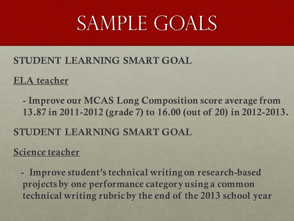 Sample Goals STUDENT LEARNING SMART GOAL ELA teacher - Improve our MCAS Long Composition score average from 13.87 in 2011-2012 (grade 7) to 16.00 (out of 20) in 2012-2013.
