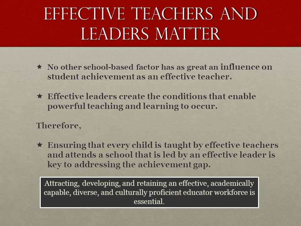 Effective teachers and leaders matter  No other school-based factor has as great an influence on student achievement as an effective teacher.