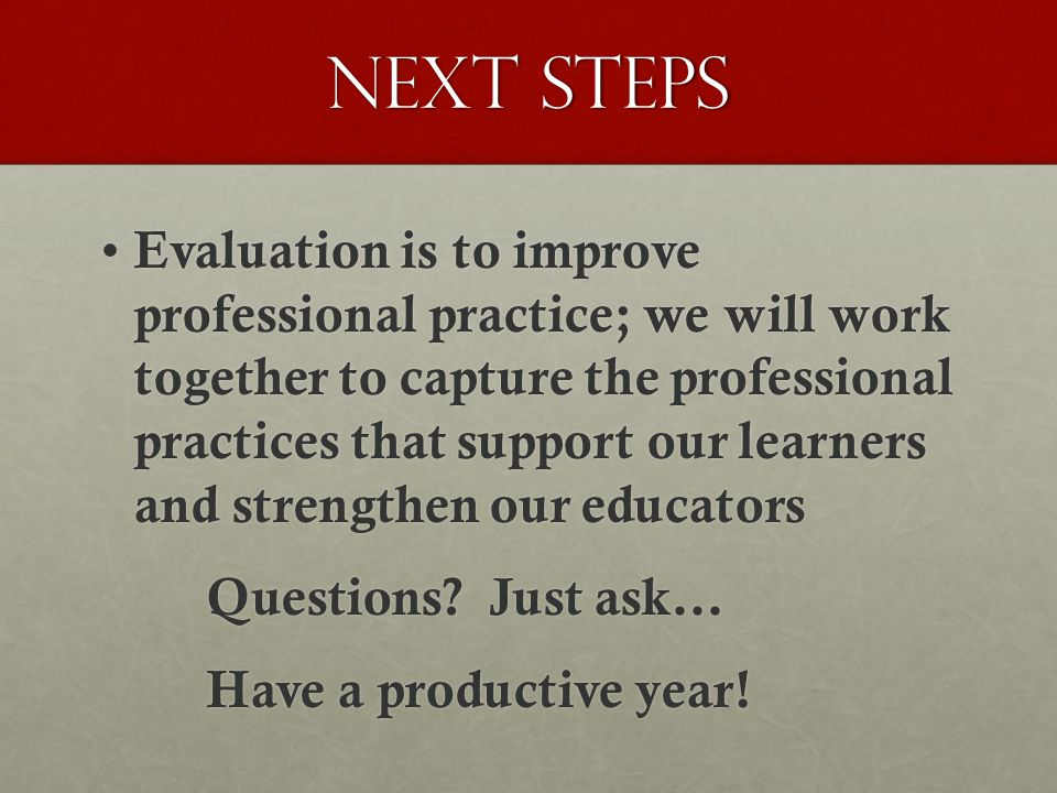 Next steps Evaluation is to improve professional practice; we will work together to capture the professional practices that support our learners and strengthen our educators Evaluation is to improve professional practice; we will work together to capture the professional practices that support our learners and strengthen our educators Questions.