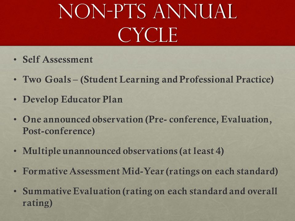 Non-PTS Annual cycle Self Assessment Self Assessment Two Goals – (Student Learning and Professional Practice) Two Goals – (Student Learning and Professional Practice) Develop Educator Plan Develop Educator Plan One announced observation (Pre- conference, Evaluation, Post-conference) One announced observation (Pre- conference, Evaluation, Post-conference) Multiple unannounced observations (at least 4) Multiple unannounced observations (at least 4) Formative Assessment Mid-Year (ratings on each standard) Formative Assessment Mid-Year (ratings on each standard) Summative Evaluation (rating on each standard and overall rating) Summative Evaluation (rating on each standard and overall rating)