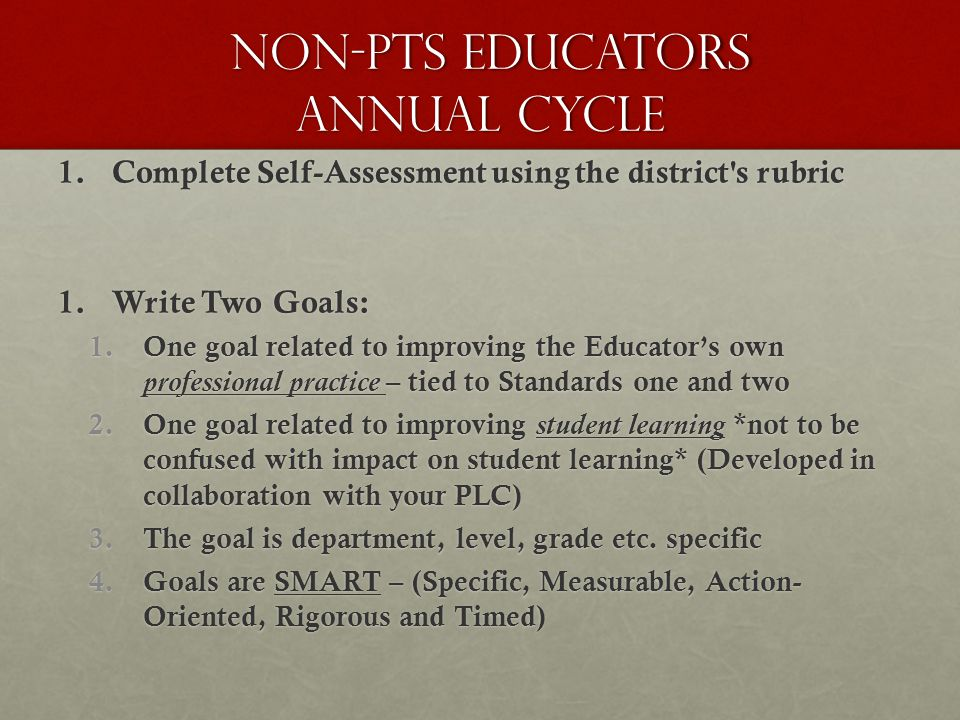 non-pts EDUCATORS annual cycle non-pts EDUCATORS annual cycle 1.Complete Self-Assessment using the district s rubric 1.Write Two Goals: 1.One goal related to improving the Educator's own professional practice – tied to Standards one and two 2.One goal related to improving student learning *not to be confused with impact on student learning* (Developed in collaboration with your PLC) 3.The goal is department, level, grade etc.
