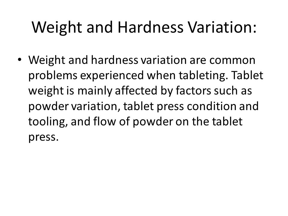 Weight and Hardness Variation: Weight and hardness variation are common problems experienced when tableting. Tablet weight is mainly affected by facto