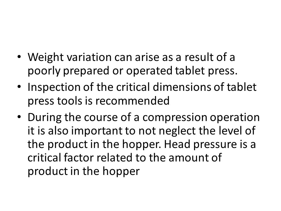 Weight variation can arise as a result of a poorly prepared or operated tablet press. Inspection of the critical dimensions of tablet press tools is r