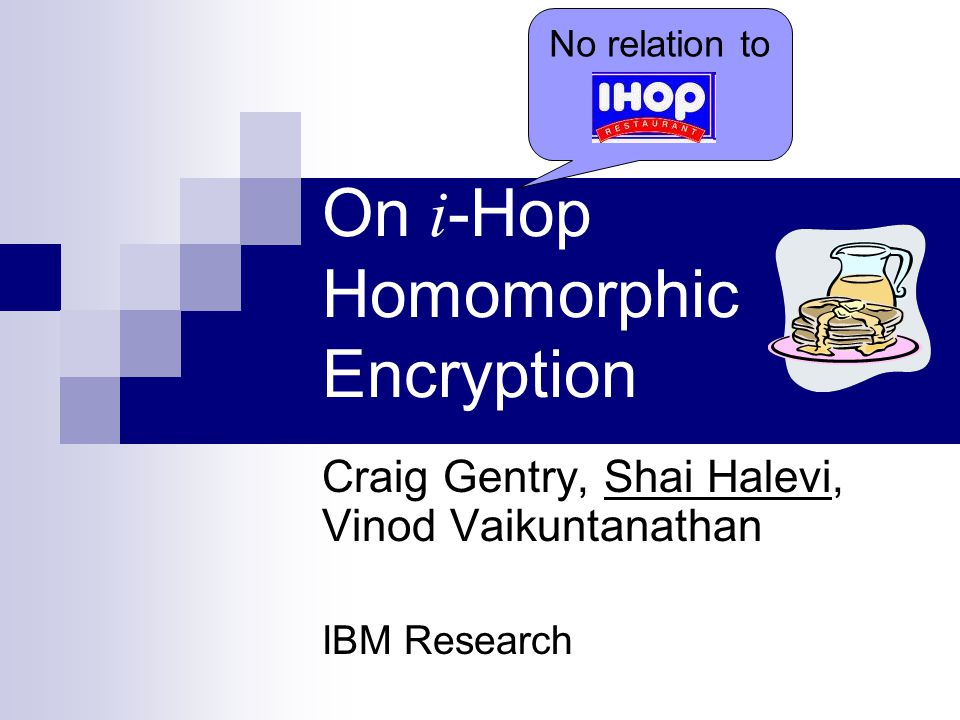 On i -Hop Homomorphic Encryption Craig Gentry, Shai Halevi, Vinod Vaikuntanathan IBM Research No relation to