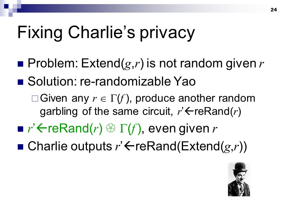 24 Fixing Charlie's privacy Problem: Extend( g, r ) is not random given r Solution: re-randomizable Yao  Given any r   ( f ), produce another rando