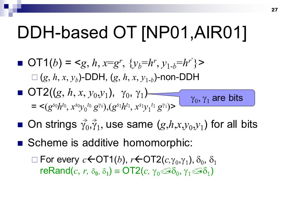 27 DDH-based OT [NP01,AIR01] OT1( b ) =  ( g, h, x, y b )-DDH, ( g, h, x, y 1-b )-non-DDH OT2(( g, h, x, y 0,y 1 ),  ,   ) = On strings  ,  