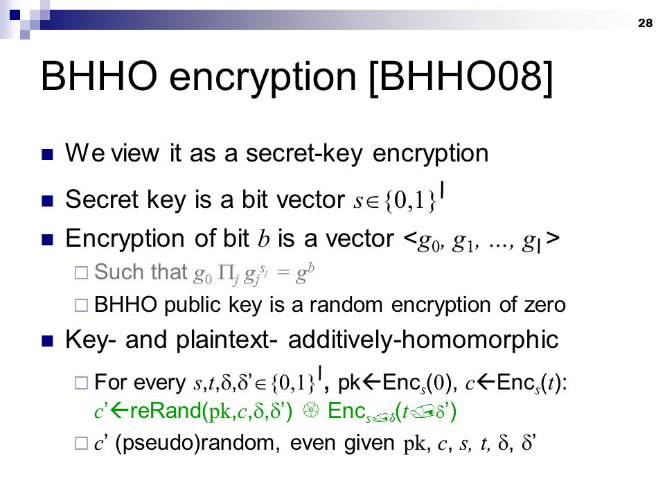 28 BHHO encryption [BHHO08] We view it as a secret-key encryption Secret key is a bit vector s  {0,1} l Encryption of bit b is a vector  Such that g