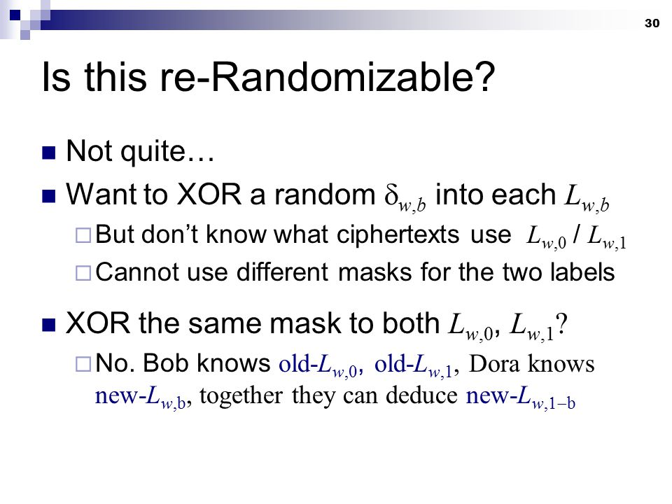 30 Is this re-Randomizable? Not quite… Want to XOR a random  w,b into each L w,b  But don't know what ciphertexts use L w,0 / L w,1  Cannot use dif