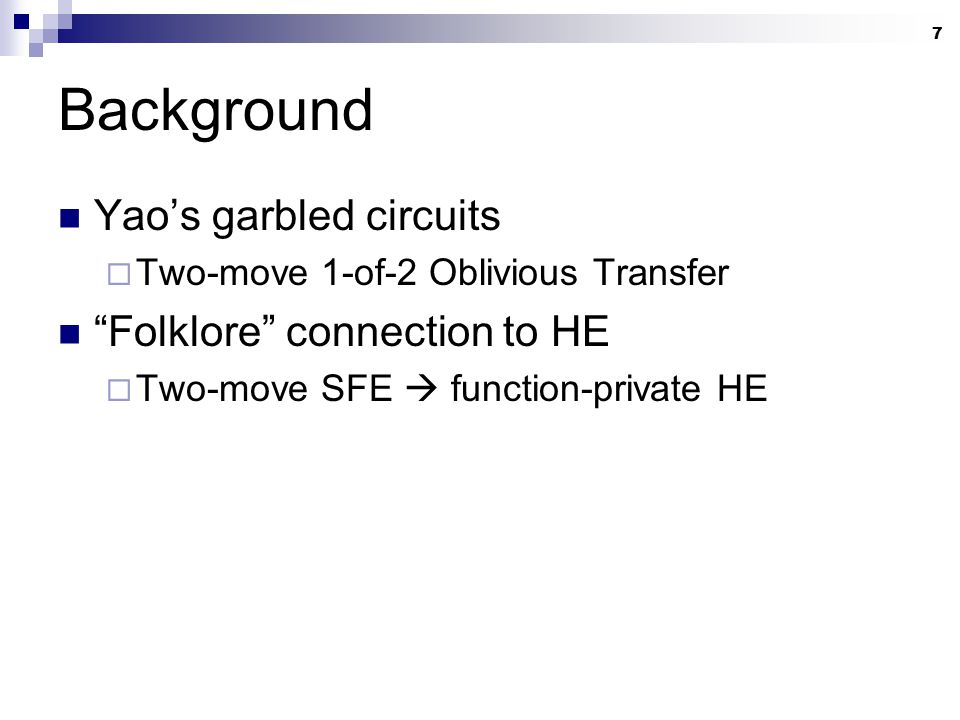 "7 Background Yao's garbled circuits  Two-move 1-of-2 Oblivious Transfer ""Folklore"" connection to HE  Two-move SFE  function-private HE"