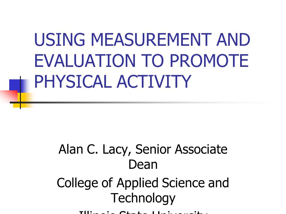 USING MEASUREMENT AND EVALUATION TO PROMOTE PHYSICAL ACTIVITY Alan C. Lacy, Senior Associate Dean College of Applied Science and Technology Illinois S