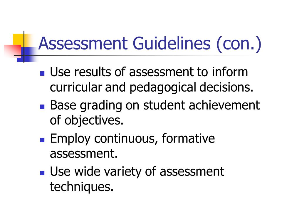 Assessment Guidelines (con.) Use results of assessment to inform curricular and pedagogical decisions. Base grading on student achievement of objectiv