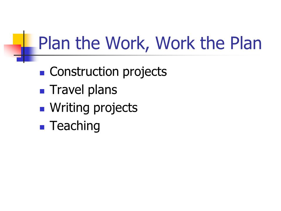 Plan the Work, Work the Plan Construction projects Travel plans Writing projects Teaching