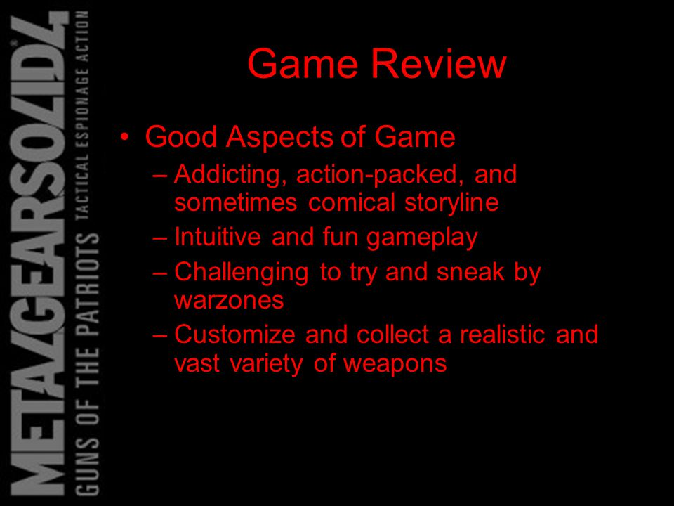 Game Review Good Aspects of Game –Addicting, action-packed, and sometimes comical storyline –Intuitive and fun gameplay –Challenging to try and sneak by warzones –Customize and collect a realistic and vast variety of weapons