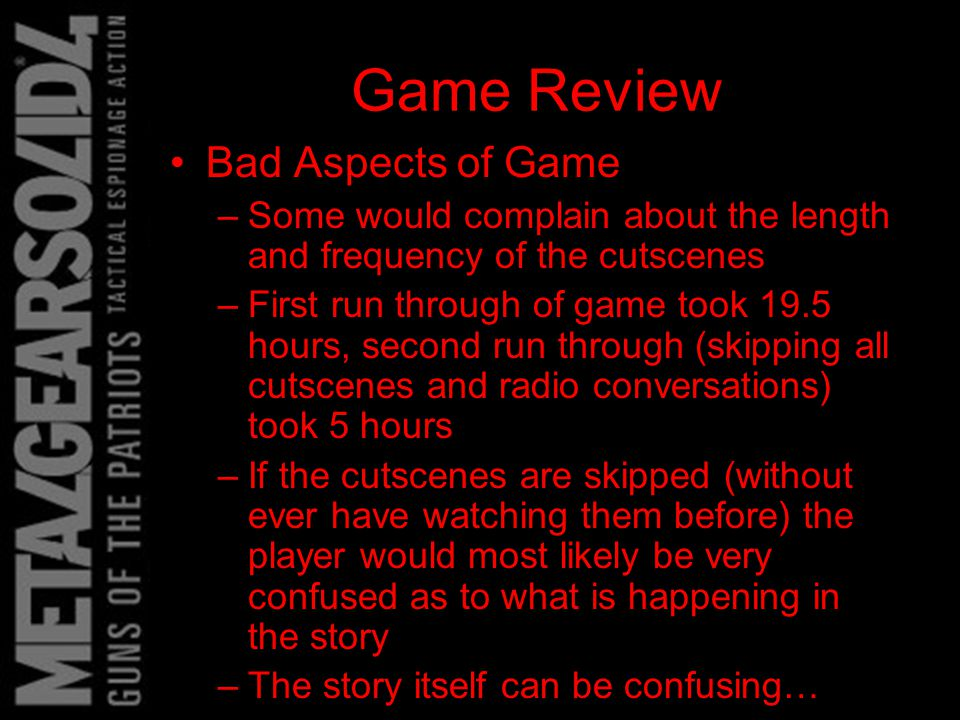 Game Review Bad Aspects of Game –Some would complain about the length and frequency of the cutscenes –First run through of game took 19.5 hours, second run through (skipping all cutscenes and radio conversations) took 5 hours –If the cutscenes are skipped (without ever have watching them before) the player would most likely be very confused as to what is happening in the story –The story itself can be confusing…