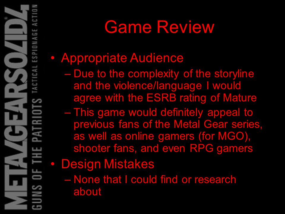 Game Review Appropriate Audience –Due to the complexity of the storyline and the violence/language I would agree with the ESRB rating of Mature –This game would definitely appeal to previous fans of the Metal Gear series, as well as online gamers (for MGO), shooter fans, and even RPG gamers Design Mistakes –None that I could find or research about