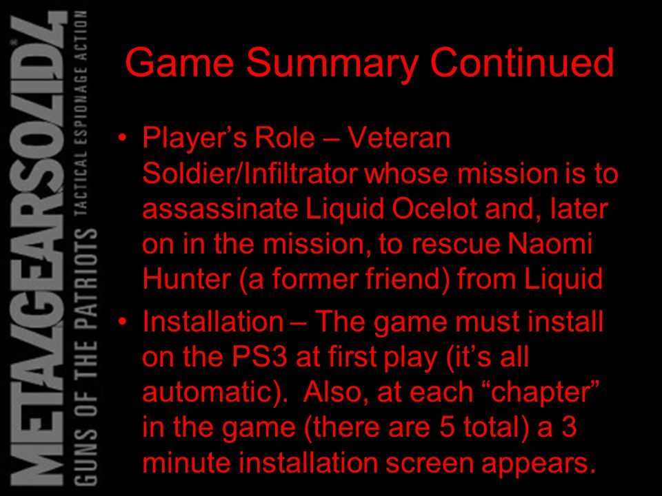 Game Summary Continued Special Features –The game allows photos to be taken and viewed –Bonus items can be obtained through game time completions and not being spotted –The game also features a separate game called Metal Gear Online (MGO).