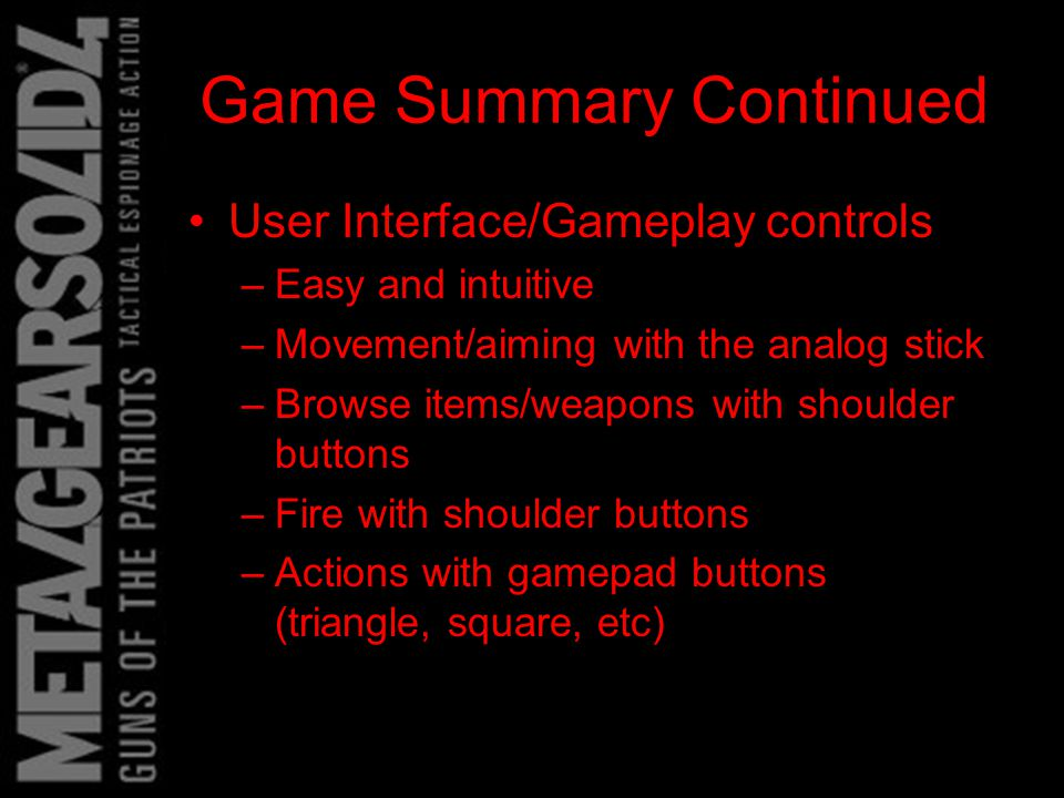 Game Summary Continued User Interface/Gameplay controls –Easy and intuitive –Movement/aiming with the analog stick –Browse items/weapons with shoulder buttons –Fire with shoulder buttons –Actions with gamepad buttons (triangle, square, etc)