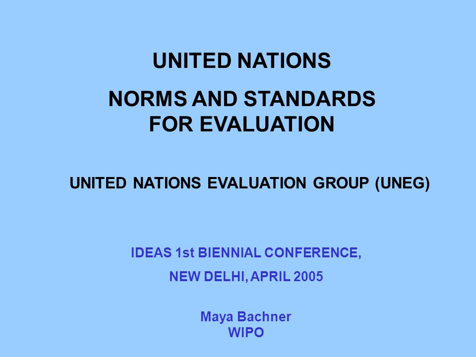 UNITED NATIONS NORMS AND STANDARDS FOR EVALUATION UNITED NATIONS EVALUATION GROUP (UNEG) Maya Bachner WIPO IDEAS 1st BIENNIAL CONFERENCE, NEW DELHI, A