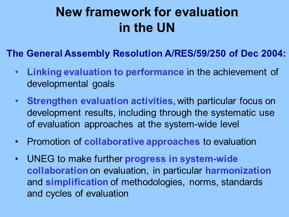 The General Assembly Resolution A/RES/59/250 of Dec 2004: Linking evaluation to performance in the achievement of developmental goals Strengthen evalu