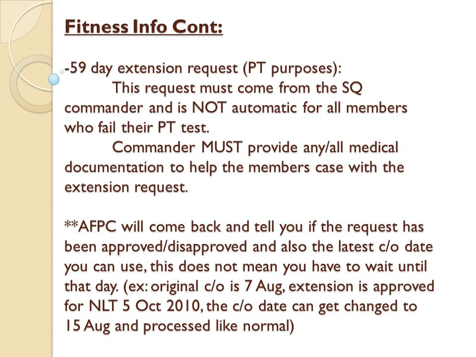 Fitness Info Cont: -59 day extension request (PT purposes): This request must come from the SQ commander and is NOT automatic for all members who fail