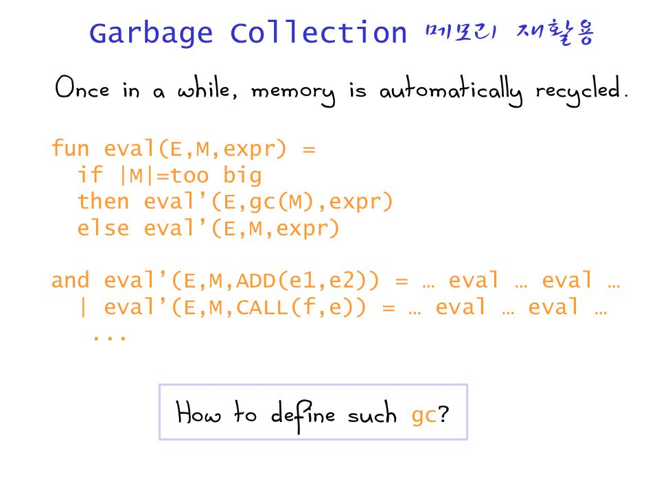 Garbage Collection 메모리 재활용 Once in a while, memory is automatically recycled. fun eval(E,M,expr) = if |M|=too big then eval'(E,gc(M),expr) else eval'(