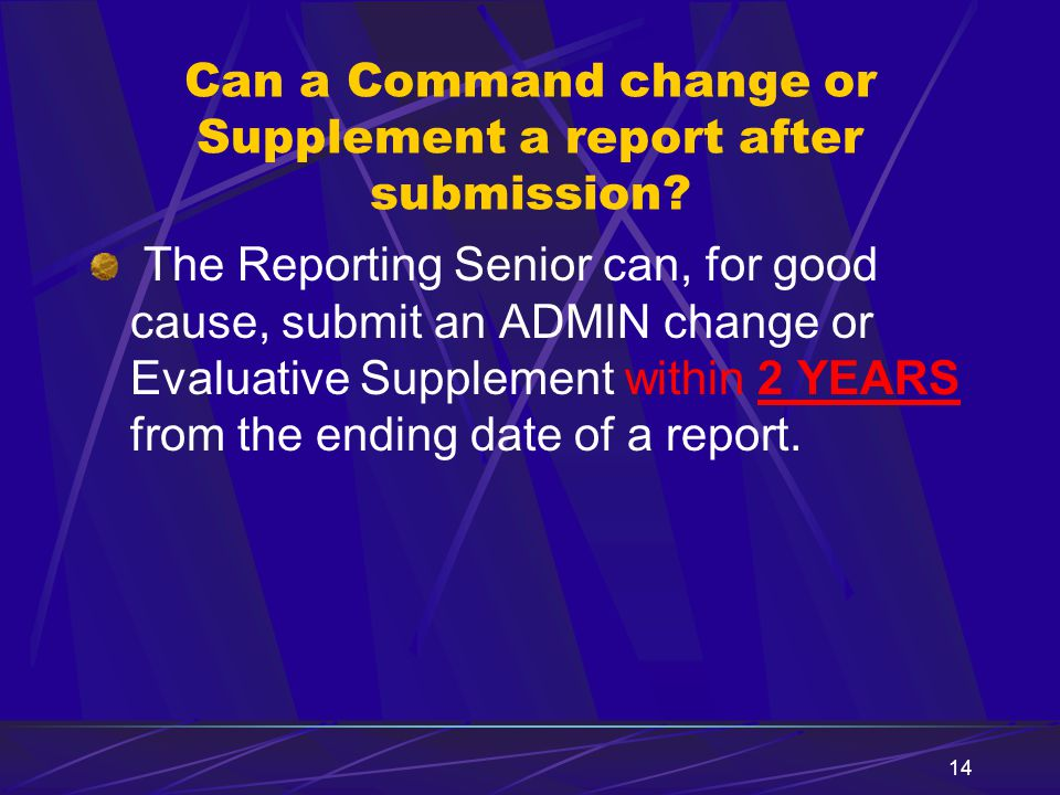 14 Can a Command change or Supplement a report after submission? The Reporting Senior can, for good cause, submit an ADMIN change or Evaluative Supple