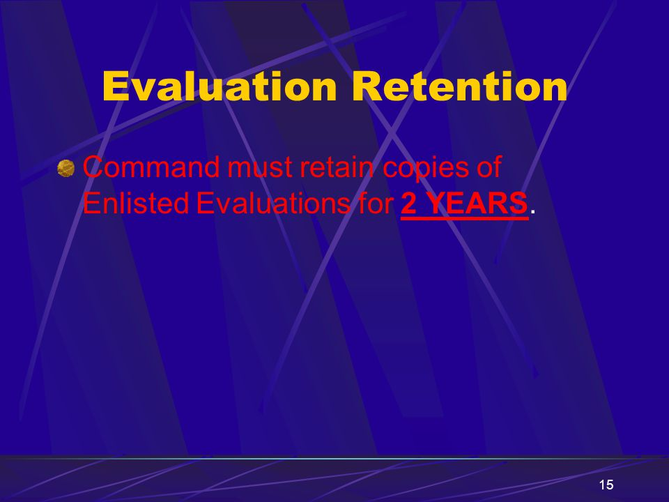 15 Evaluation Retention Command must retain copies of Enlisted Evaluations for 2 YEARS.