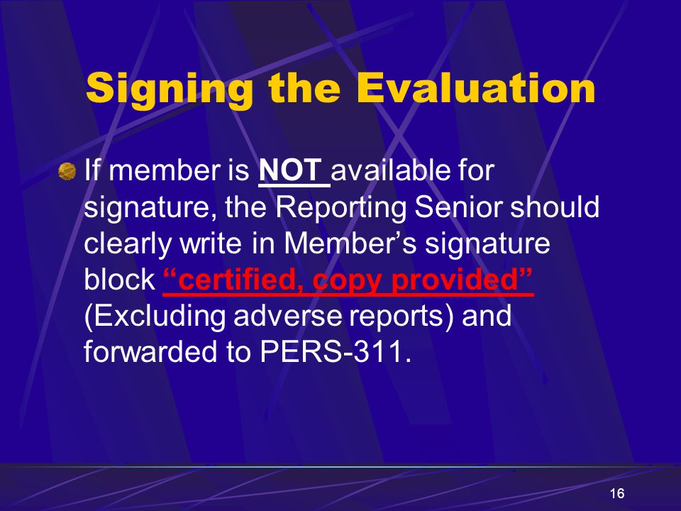 """16 Signing the Evaluation If member is NOT available for signature, the Reporting Senior should clearly write in Member's signature block """"certified,"""