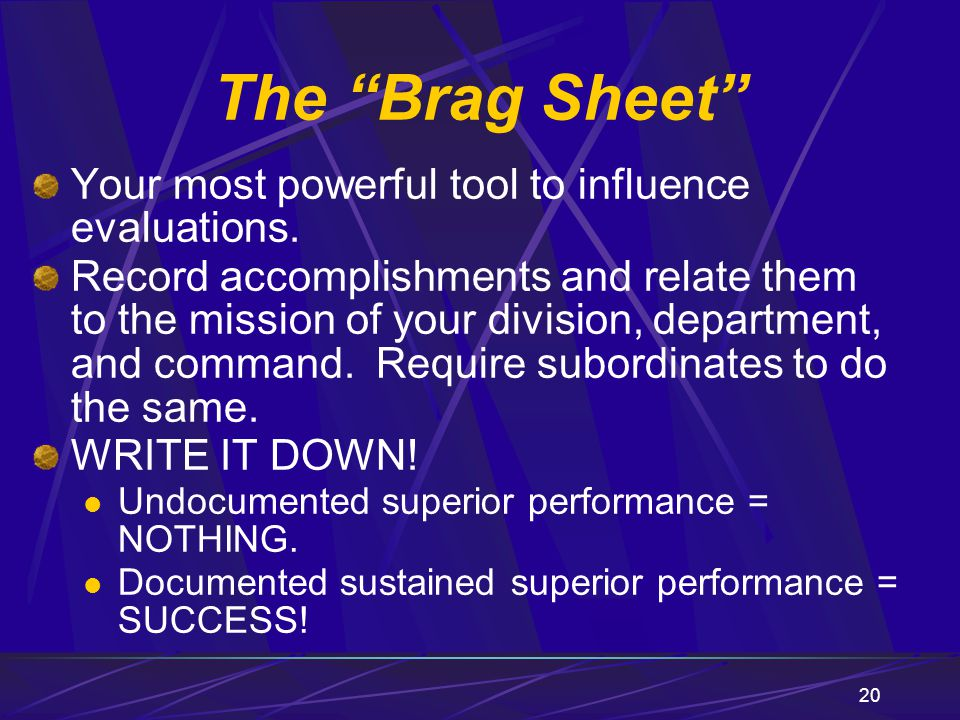 20 Your most powerful tool to influence evaluations. Record accomplishments and relate them to the mission of your division, department, and command.