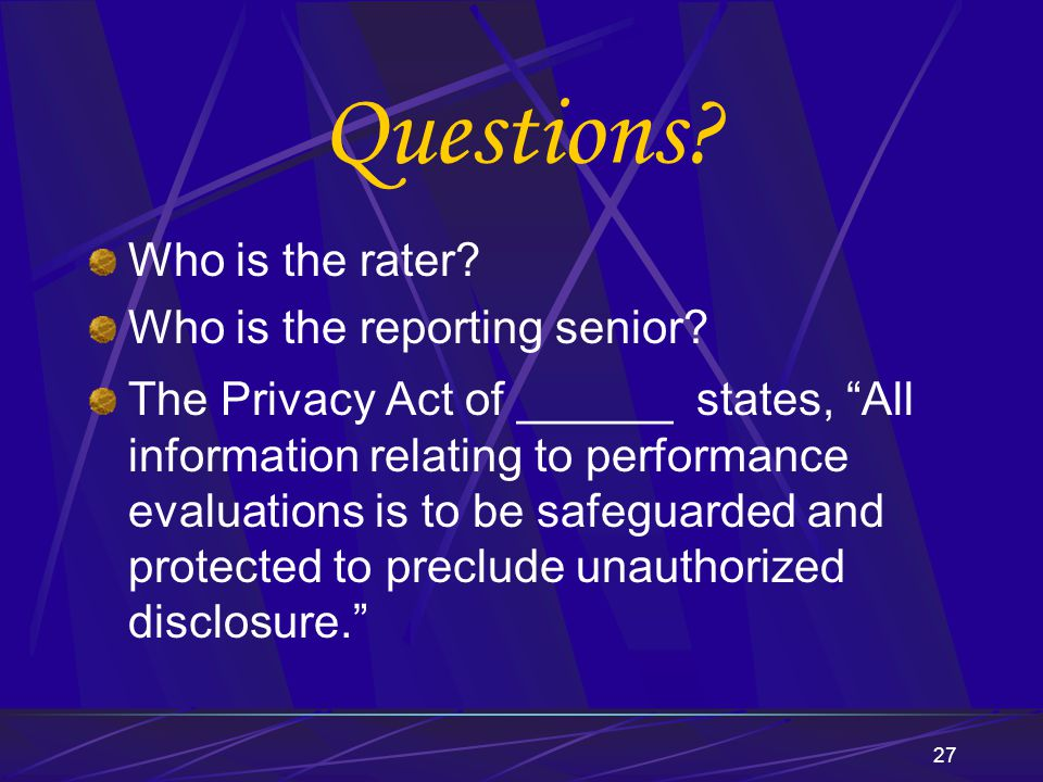 """27 Questions? Who is the rater? Who is the reporting senior? The Privacy Act of ______ states, """"All information relating to performance evaluations is"""