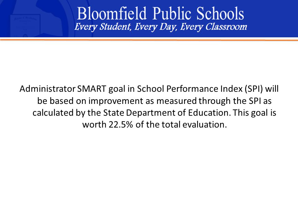 B loomfield Public Schools Learning and Growing Together Administrator SMART goal in School Performance Index (SPI) will be based on improvement as measured through the SPI as calculated by the State Department of Education.