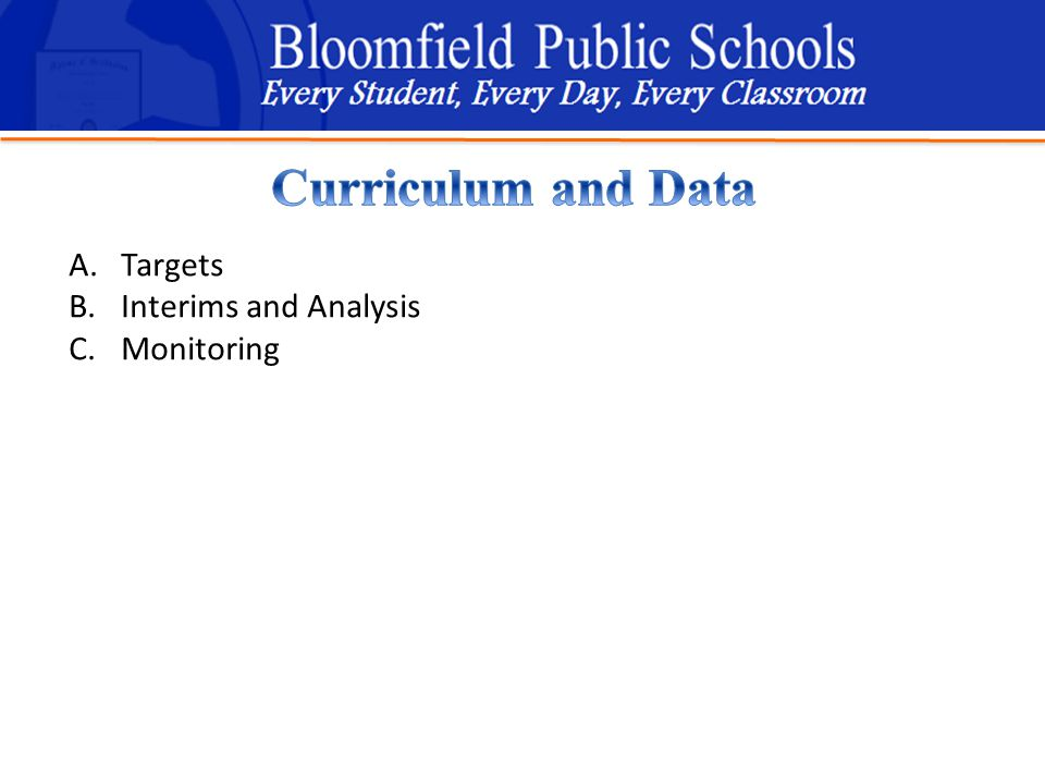 B loomfield Public Schools Learning and Growing Together A.Targets B.Interims and Analysis C.Monitoring