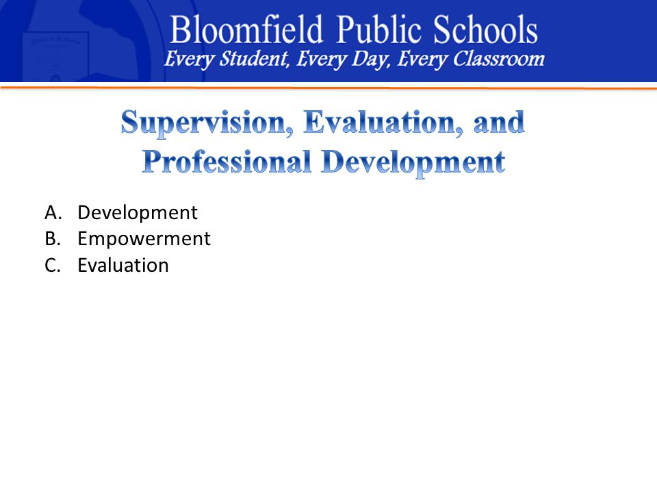 B loomfield Public Schools Learning and Growing Together A.Development B.Empowerment C.Evaluation