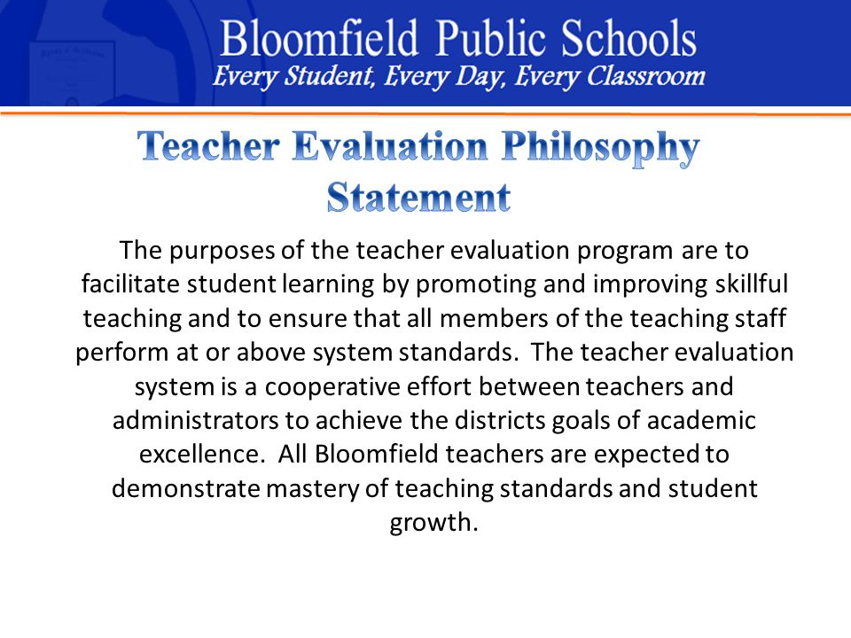 B loomfield Public Schools Learning and Growing Together The purposes of the teacher evaluation program are to facilitate student learning by promoting and improving skillful teaching and to ensure that all members of the teaching staff perform at or above system standards.