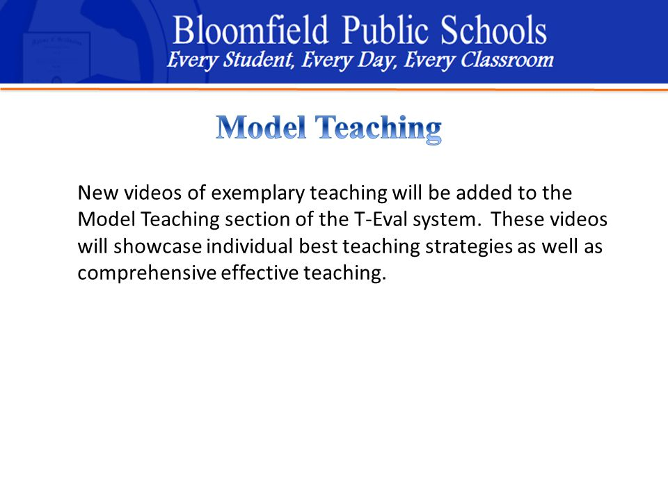 B loomfield Public Schools Learning and Growing Together New videos of exemplary teaching will be added to the Model Teaching section of the T-Eval system.