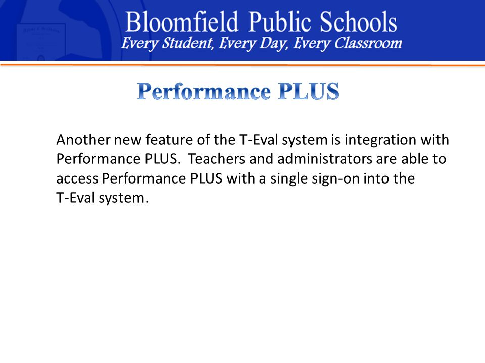 B loomfield Public Schools Learning and Growing Together Another new feature of the T-Eval system is integration with Performance PLUS.