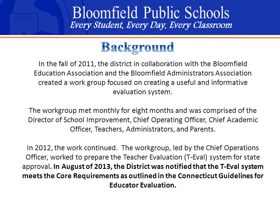 B loomfield Public Schools Learning and Growing Together In the fall of 2011, the district in collaboration with the Bloomfield Education Association and the Bloomfield Administrators Association created a work group focused on creating a useful and informative evaluation system.