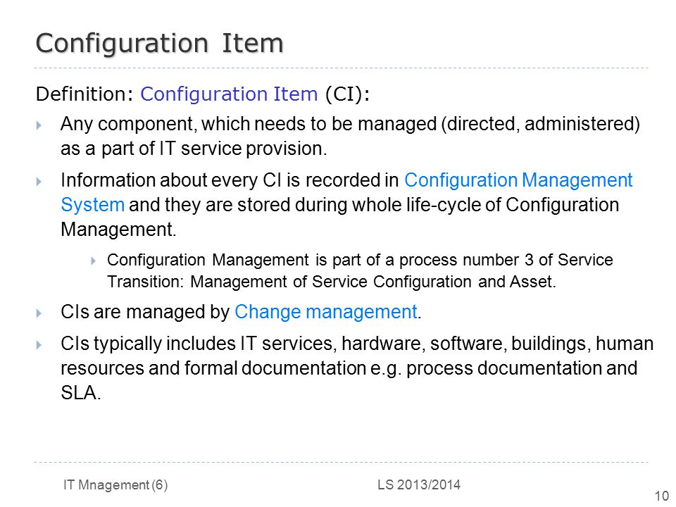 IT Mnagement (6) LS 2013/2014 10 Configuration Item Definition: Configuration Item (CI):  Any component, which needs to be managed (directed, adminis