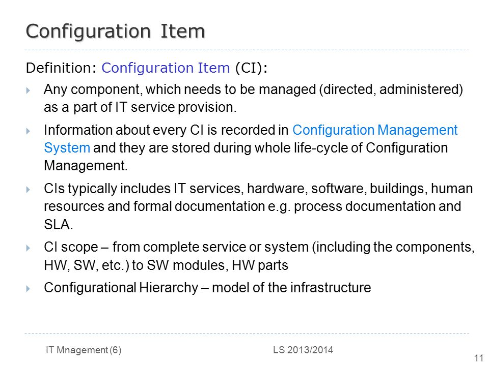 IT Mnagement (6) LS 2013/2014 11 Configuration Item Definition: Configuration Item (CI):  Any component, which needs to be managed (directed, adminis