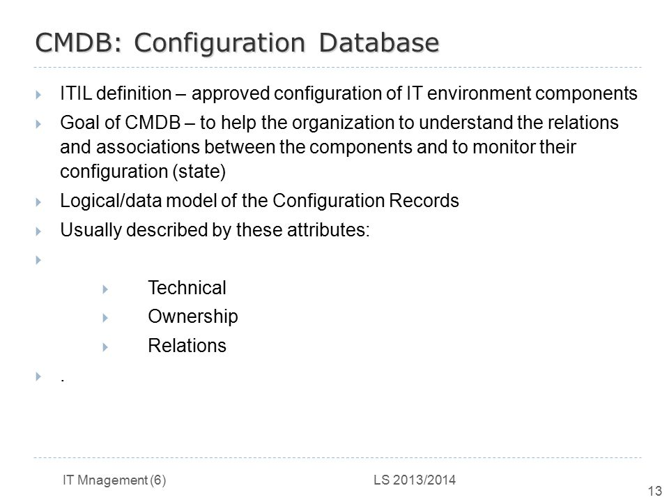 IT Mnagement (6) LS 2013/2014 13 CMDB: Configuration Database  ITIL definition – approved configuration of IT environment components  Goal of CMDB –