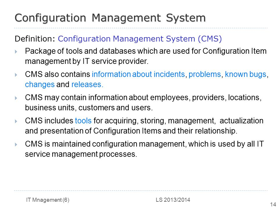 IT Mnagement (6) LS 2013/2014 14 Configuration Management System Definition: Configuration Management System (CMS)  Package of tools and databases wh