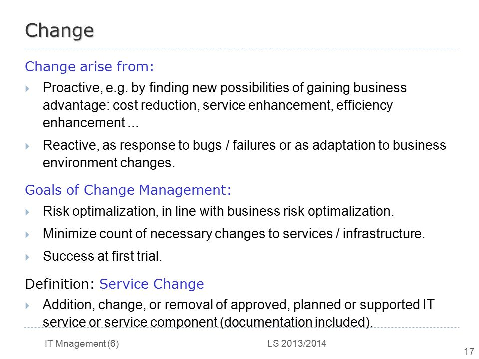 IT Mnagement (6) LS 2013/2014 17 Change Change arise from:  Proactive, e.g. by finding new possibilities of gaining business advantage: cost reductio