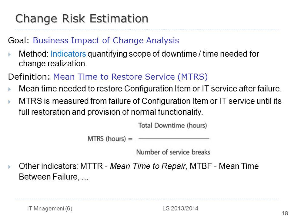 IT Mnagement (6) LS 2013/2014 18 Change Risk Estimation Goal: Business Impact of Change Analysis  Method: Indicators quantifying scope of downtime /