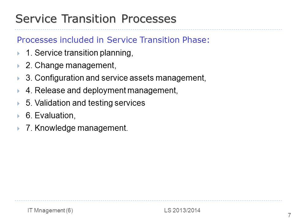 IT Mnagement (6) LS 2013/2014 7 Service Transition Processes Processes included in Service Transition Phase:  1. Service transition planning,  2. Ch
