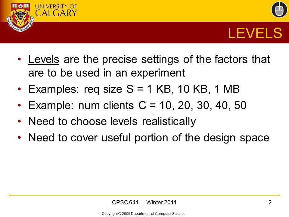 Copyright © 2005 Department of Computer Science CPSC 641 Winter 201112 LEVELS Levels are the precise settings of the factors that are to be used in an