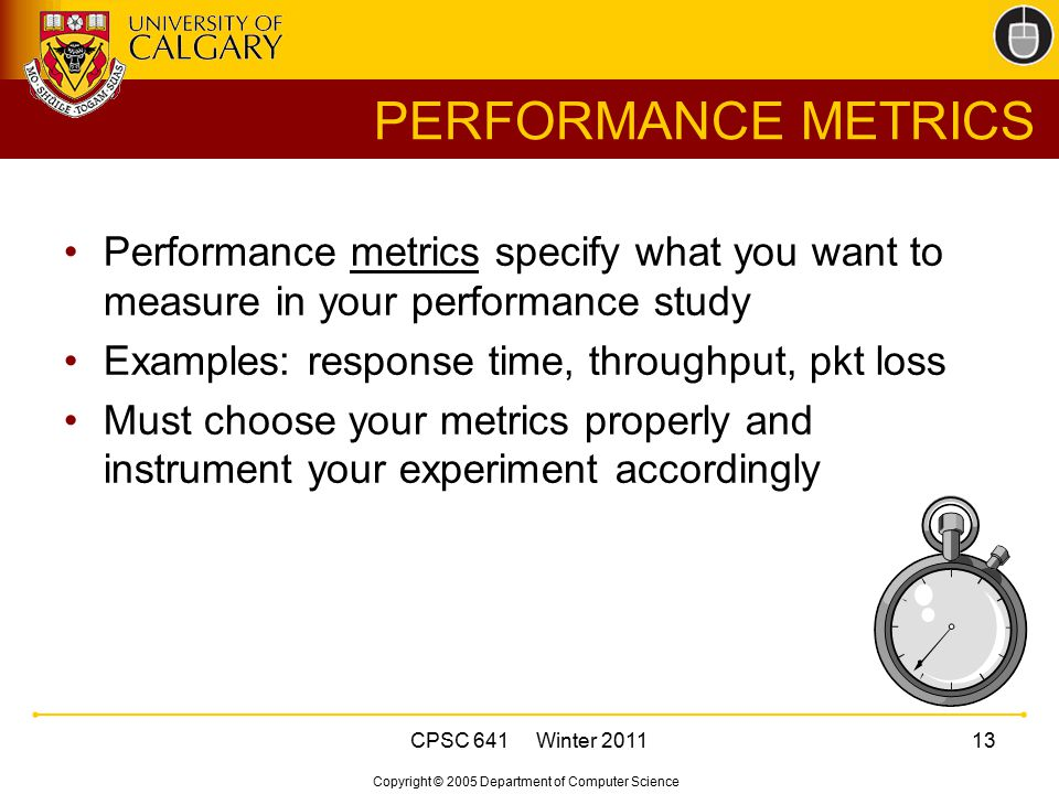 Copyright © 2005 Department of Computer Science CPSC 641 Winter 201113 PERFORMANCE METRICS Performance metrics specify what you want to measure in you