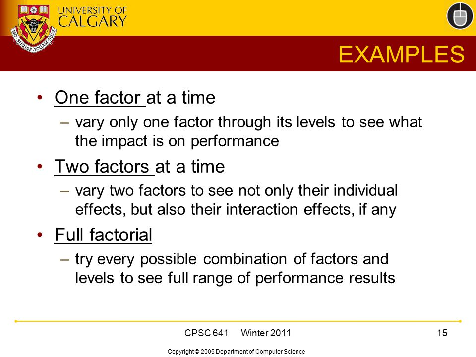 Copyright © 2005 Department of Computer Science CPSC 641 Winter 201115 EXAMPLES One factor at a time –vary only one factor through its levels to see w