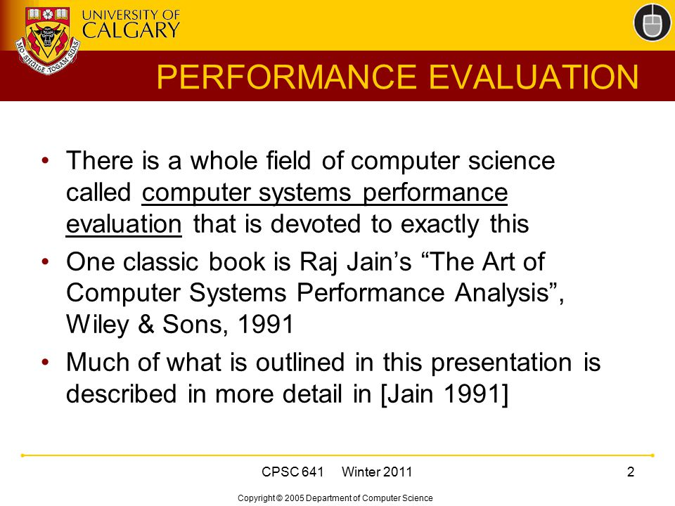 Copyright © 2005 Department of Computer Science CPSC 641 Winter 201113 PERFORMANCE METRICS Performance metrics specify what you want to measure in your performance study Examples: response time, throughput, pkt loss Must choose your metrics properly and instrument your experiment accordingly